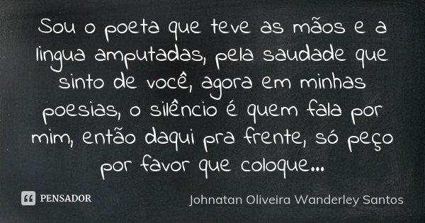 Sou o poeta que teve as mãos e a lingua amputadas, pela saudade que sinto de você, agora em minhas poesias, o silêncio é quem fala por mim, então daqui pra fren... Frase de Johnatan Oliveira Wanderley Santos.