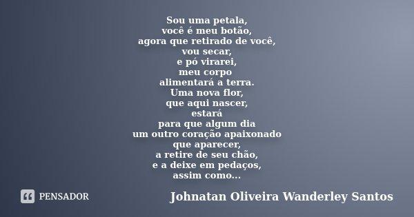 Sou uma petala, você é meu botão, agora que retirado de você, vou secar, e pó virarei, meu corpo alimentará a terra. Uma nova flor, que aqui nascer, estará para... Frase de Johnatan Oliveira Wanderley Santos.
