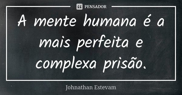 A mente humana é a mais perfeita e complexa prisão.... Frase de Johnathan Estevam.