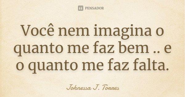 Você Nem Imagina O Quanto Me Faz Bem..... Johnessa J. Torres