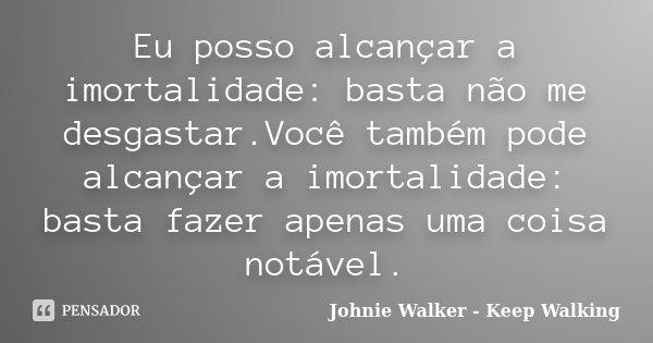 Eu posso alcançar a imortalidade: basta não me desgastar.Você também pode alcançar a imortalidade: basta fazer apenas uma coisa notável.... Frase de Johnie Walker - Keep Walking.