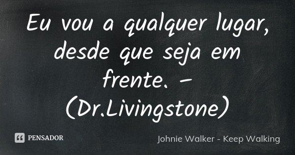 Eu vou a qualquer lugar, desde que seja em frente. – (Dr.Livingstone)... Frase de Johnie Walker - Keep Walking.