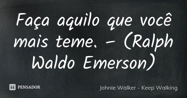 Faça aquilo que você mais teme. – (Ralph Waldo Emerson)... Frase de Johnie Walker - Keep Walking.