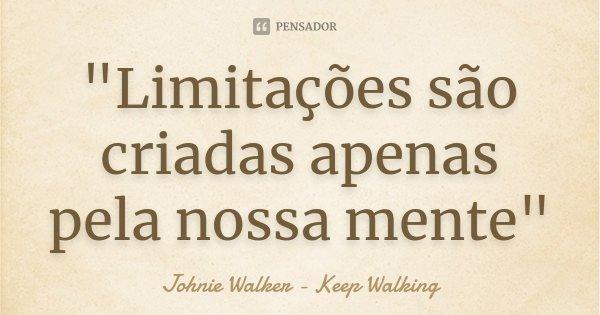 """""""Limitações são criadas apenas pela nossa mente""""... Frase de Johnie Walker - Keep Walking."""