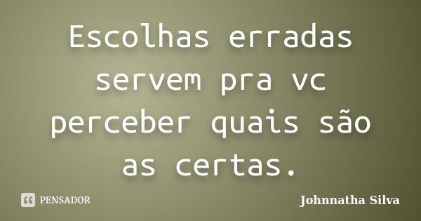 Escolhas erradas servem pra vc perceber quais são as certas.... Frase de Johnnatha Silva.
