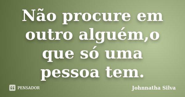 Não procure em outro alguém,o que só uma pessoa tem.... Frase de Johnnatha Silva.