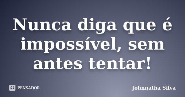 Nunca diga que é impossível, sem antes tentar!... Frase de Johnnatha Silva.