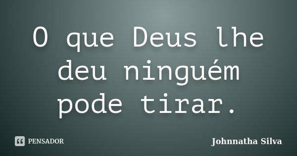 O que Deus lhe deu ninguém pode tirar.... Frase de Johnnatha Silva.