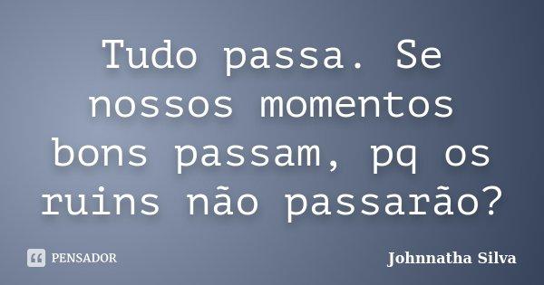 Tudo passa. Se nossos momentos bons passam, pq os ruins não passarão?... Frase de Johnnatha Silva.