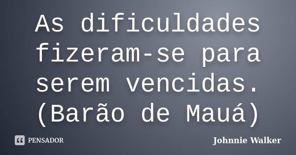 As dificuldades fizeram-se para serem vencidas. (Barão de Mauá)... Frase de Johnnie Walker.