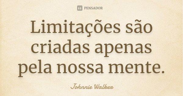 Limitações são criadas apenas pela nossa mente.... Frase de Johnnie Walker.