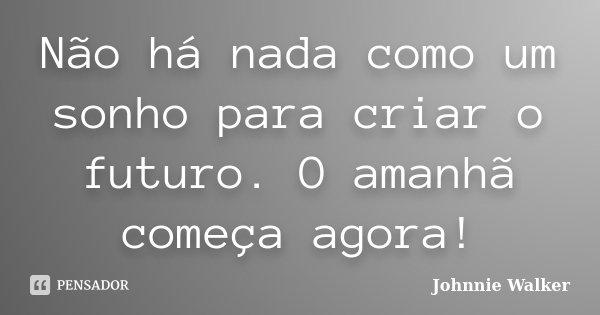 Não há nada como um sonho para criar o futuro. O amanhã começa agora!... Frase de Johnnie Walker.