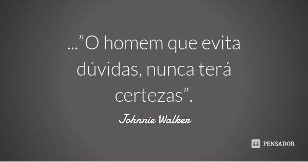 """...""""O homem que evita dúvidas, nunca terá certezas"""".... Frase de Johnnie Walker."""