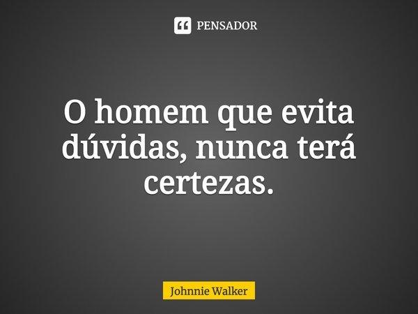 """...""""O homem que evita dúvidas, nunca terá certezas"""".... Frase de (Johnnie Walker)."""