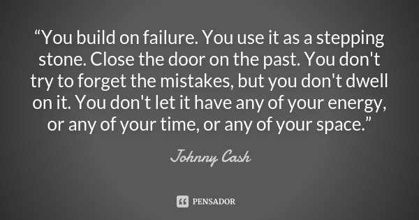"""You build on failure. You use it as a stepping stone. Close the door on the past. You don't try to forget the mistakes, but you don't dwell on it. You don't le... Frase de Johnny Cash."