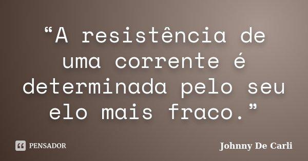 """""""A resistência de uma corrente é determinada pelo seu elo mais fraco.""""... Frase de Johnny De' Carli."""