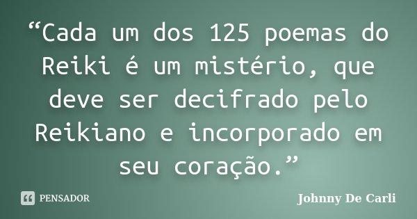"""""""Cada um dos 125 poemas do Reiki é um mistério, que deve ser decifrado pelo Reikiano e incorporado em seu coração.""""... Frase de Johnny De' Carli."""