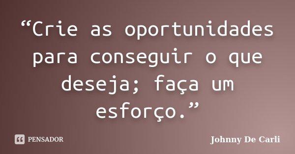 """""""Crie as oportunidades para conseguir o que deseja; faça um esforço.""""... Frase de Johnny De' Carli."""