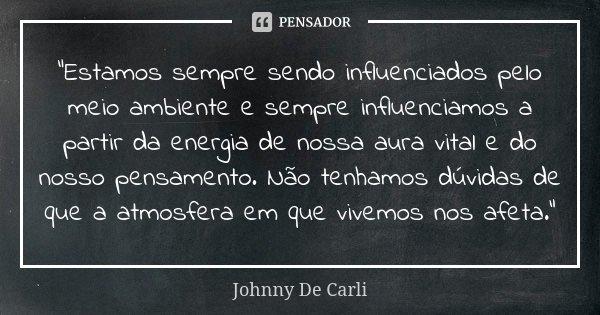 """""""Estamos sempre sendo influenciados pelo meio ambiente e sempre influenciamos a partir da energia de nossa aura vital e do nosso pensamento. Não tenhamos dúvida... Frase de Johnny De Carli."""