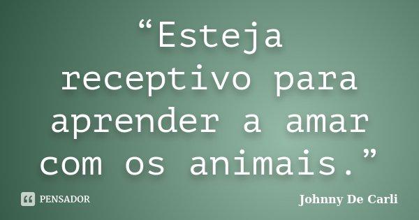 """""""Esteja receptivo para aprender a amar com os animais.""""... Frase de Johnny De' Carli."""