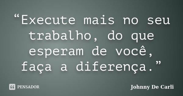 """""""Execute mais no seu trabalho, do que esperam de você, faça a diferença.""""... Frase de Johnny De' Carli."""