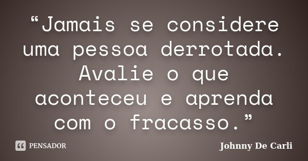 """""""Jamais se considere uma pessoa derrotada. Avalie o que aconteceu e aprenda com o fracasso.""""... Frase de Johnny De' Carli."""