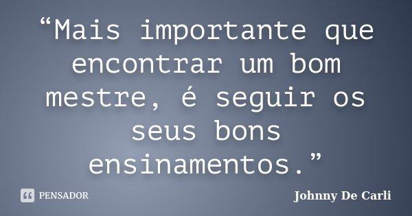 """""""Mais importante que encontrar um bom mestre, é seguir os seus bons ensinamentos.""""... Frase de Johnny De' Carli."""