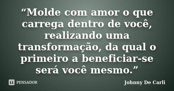 """""""Molde com amor o que carrega dentro de você, realizando uma transformação, da qual o primeiro a beneficiar-se será você mesmo.""""... Frase de Johnny De' Carli."""