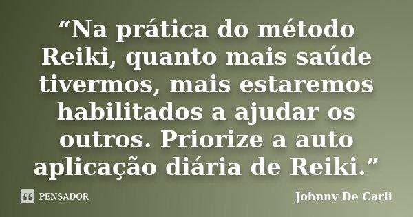 """""""Na prática do método Reiki, quanto mais saúde tivermos, mais estaremos habilitados a ajudar os outros. Priorize a auto aplicação diária de Reiki.""""... Frase de Johnny De Carli."""