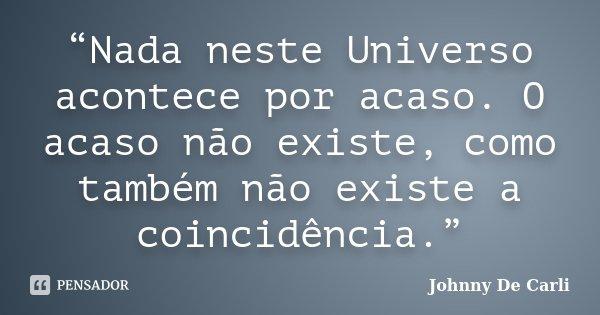 """""""Nada neste Universo acontece por acaso. O acaso não existe, como também não existe a coincidência.""""... Frase de Johnny De' Carli."""