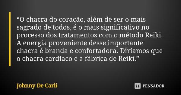 """""""O chacra do coração, além de ser o mais sagrado de todos, é o mais significativo no processo dos tratamentos com o método Reiki. A energia proveniente desse im... Frase de Johnny De Carli."""