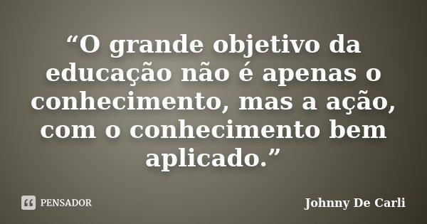 """""""O grande objetivo da educação não é apenas o conhecimento, mas a ação, com o conhecimento bem aplicado.""""... Frase de Johnny De' Carli."""