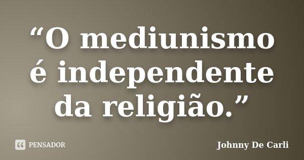 """""""O mediunismo é independente da religião.""""... Frase de Johnny De' Carli."""