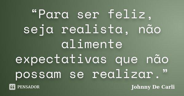 """""""Para ser feliz, seja realista, não alimente expectativas que não possam se realizar.""""... Frase de Johnny De' Carli."""