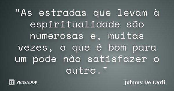 """""""As estradas que levam à espiritualidade são numerosas e, muitas vezes, o que é bom para um pode não satisfazer o outro.""""... Frase de Johnny De' Carli."""
