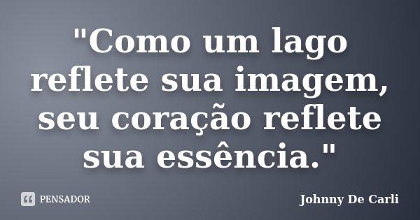 """""""Como um lago reflete sua imagem, seu coração reflete sua essência.""""... Frase de Johnny De Carli."""