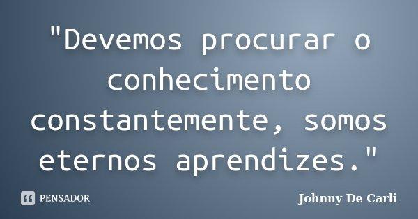 """""""Devemos procurar o conhecimento constantemente, somos eternos aprendizes.""""... Frase de Johnny De' Carli."""