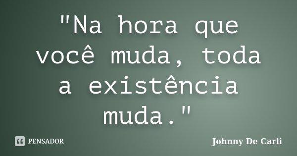 """""""Na hora que você muda, toda a existência muda.""""... Frase de Johnny De' Carli."""