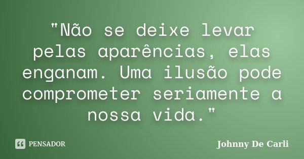 """""""Não se deixe levar pelas aparências, elas enganam. Uma ilusão pode comprometer seriamente a nossa vida.""""... Frase de Johnny De' Carli."""