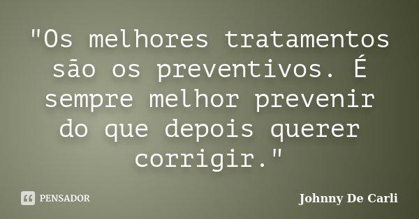"""""""Os melhores tratamentos são os preventivos. É sempre melhor prevenir do que depois querer corrigir.""""... Frase de Johnny De' Carli."""
