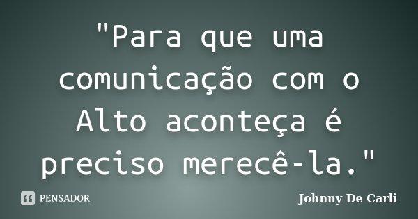 """""""Para que uma comunicação com o Alto aconteça é preciso merecê-la.""""... Frase de Johnny De' Carli."""