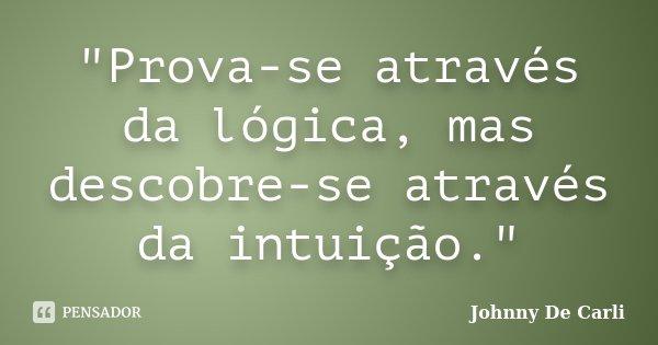 """""""Prova-se através da lógica, mas descobre-se através da intuição.""""... Frase de Johnny De' Carli."""
