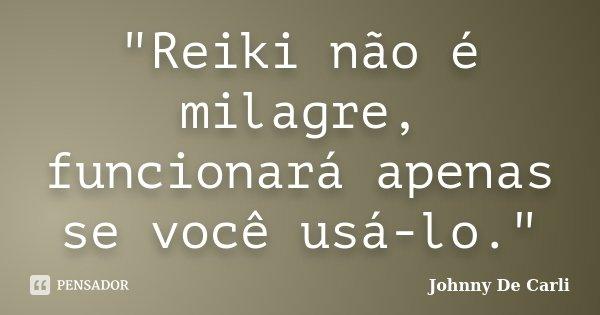 """""""Reiki não é milagre, funcionará apenas se você usá-lo.""""... Frase de Johnny De' Carli."""