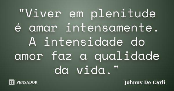 """""""Viver em plenitude é amar intensamente. A intensidade do amor faz a qualidade da vida.""""... Frase de Johnny De Carli."""