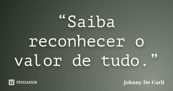 """""""Saiba reconhecer o valor de tudo.""""... Frase de Johnny De' Carli."""