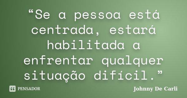 """""""Se a pessoa está centrada, estará habilitada a enfrentar qualquer situação difícil.""""... Frase de Johnny De' Carli."""