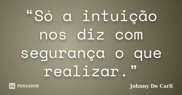 """""""Só a intuição nos diz com segurança o que realizar.""""... Frase de Johnny De' Carli."""