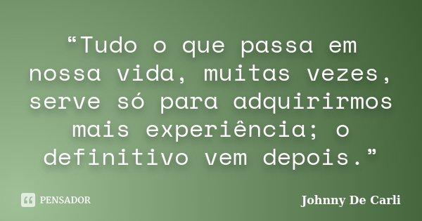 """""""Tudo o que passa em nossa vida, muitas vezes, serve só para adquirirmos mais experiência; o definitivo vem depois.""""... Frase de Johnny De' Carli."""