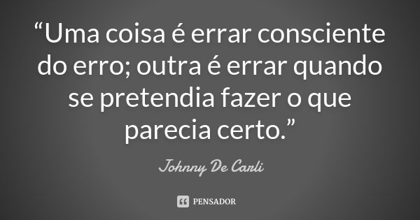 """""""Uma coisa é errar consciente do erro; outra é errar quando se pretendia fazer o que parecia certo.""""... Frase de Johnny De' Carli."""