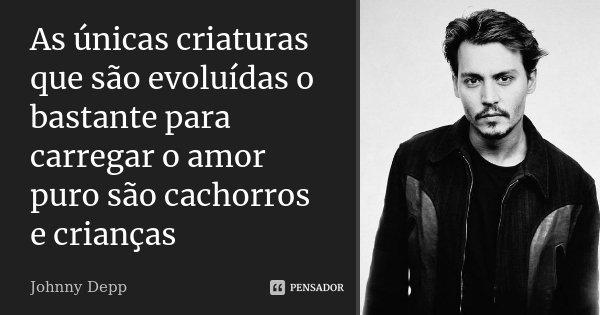 As únicas criaturas que são evoluídas o bastante para carregar o amor puro são cachorros e crianças... Frase de Johnny Depp.
